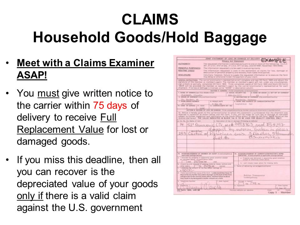 CLAIMS Household Goods/Hold Baggage Meet with a Claims Examiner ASAP! You must give written notice to the carrier within 75 days of delivery to receiv