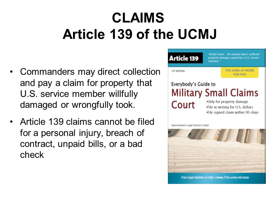 CLAIMS Article 139 of the UCMJ Commanders may direct collection and pay a claim for property that U.S. service member willfully damaged or wrongfully