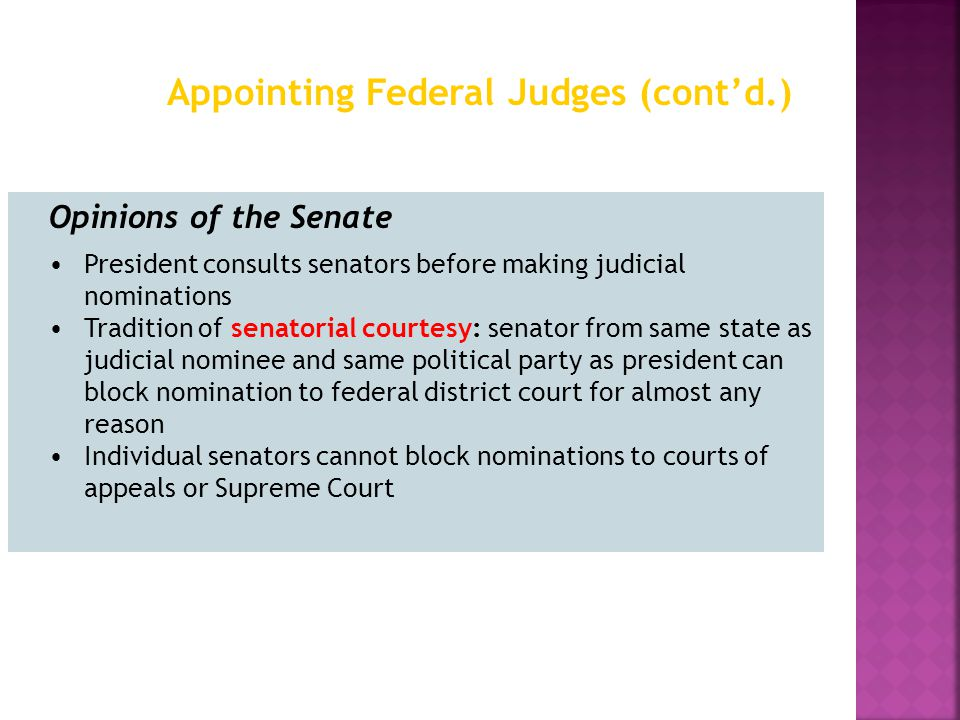 Opinions of the Senate President consults senators before making judicial nominations Tradition of senatorial courtesy: senator from same state as judicial nominee and same political party as president can block nomination to federal district court for almost any reason Individual senators cannot block nominations to courts of appeals or Supreme Court Appointing Federal Judges (cont'd.)
