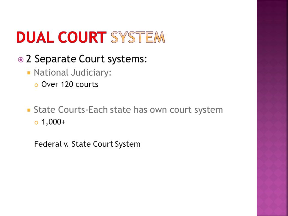  2 Separate Court systems:  National Judiciary: Over 120 courts  State Courts-Each state has own court system 1,000+ Federal v.