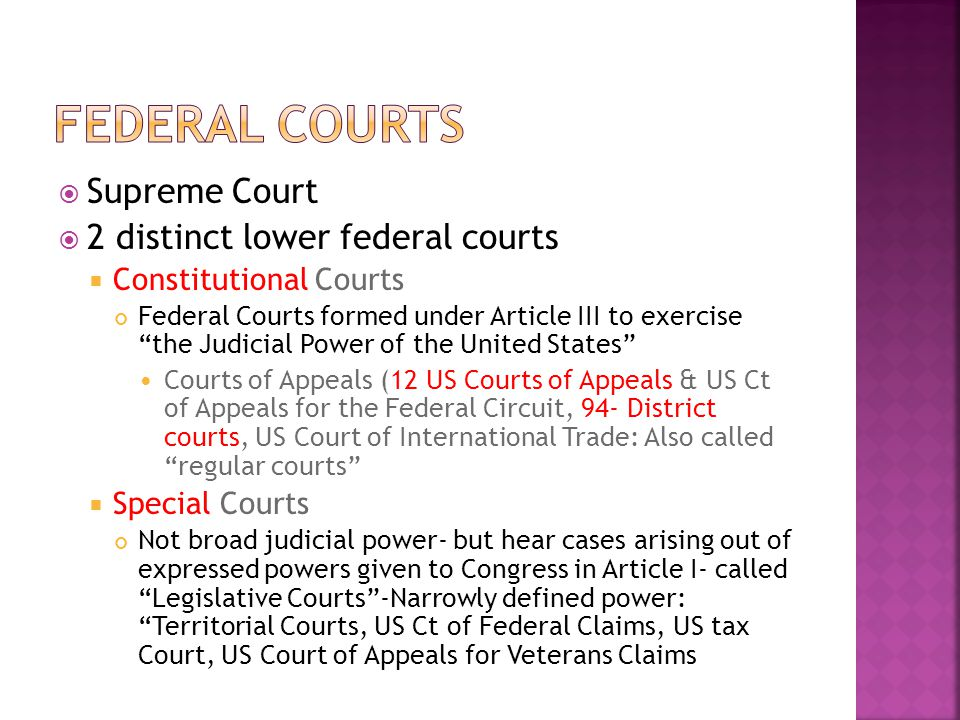  Supreme Court  2 distinct lower federal courts  Constitutional Courts Federal Courts formed under Article III to exercise the Judicial Power of the United States Courts of Appeals (12 US Courts of Appeals & US Ct of Appeals for the Federal Circuit, 94- District courts, US Court of International Trade: Also called regular courts  Special Courts Not broad judicial power- but hear cases arising out of expressed powers given to Congress in Article I- called Legislative Courts -Narrowly defined power: Territorial Courts, US Ct of Federal Claims, US tax Court, US Court of Appeals for Veterans Claims
