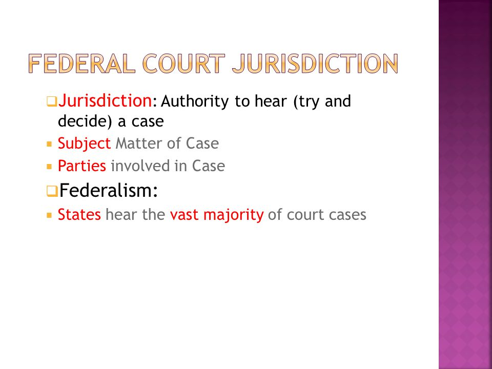  Jurisdiction : Authority to hear (try and decide) a case  Subject Matter of Case  Parties involved in Case  Federalism:  States hear the vast majority of court cases