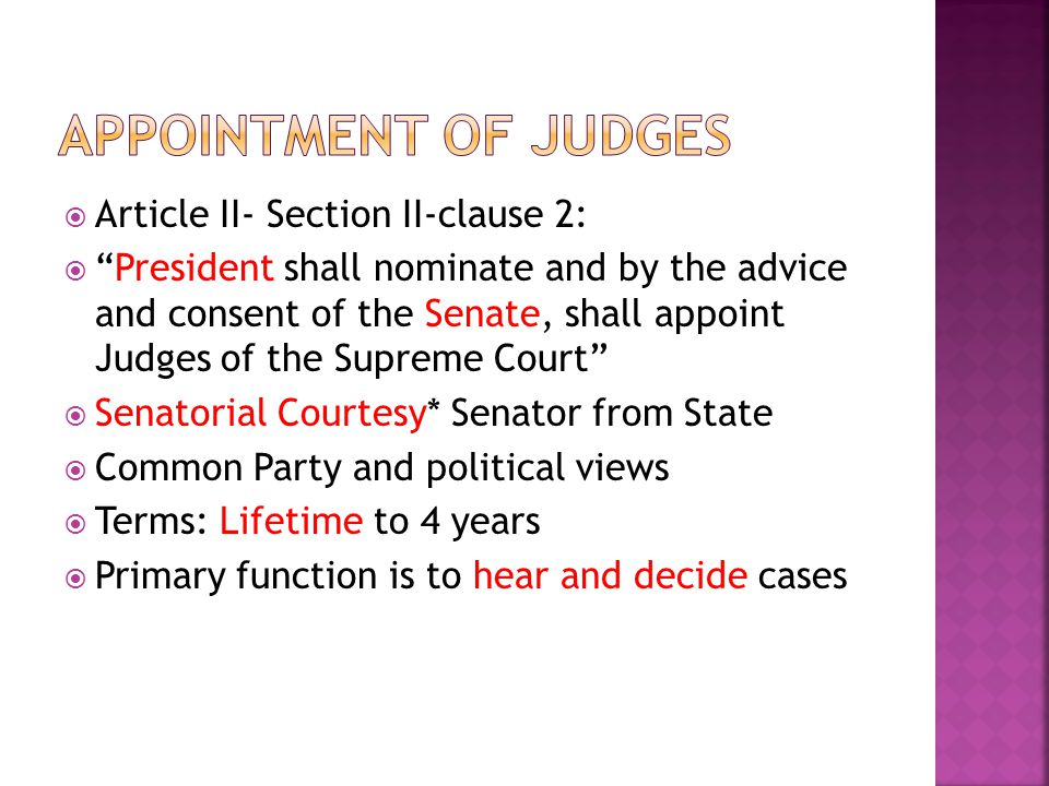  Article II- Section II-clause 2:  President shall nominate and by the advice and consent of the Senate, shall appoint Judges of the Supreme Court  Senatorial Courtesy* Senator from State  Common Party and political views  Terms: Lifetime to 4 years  Primary function is to hear and decide cases