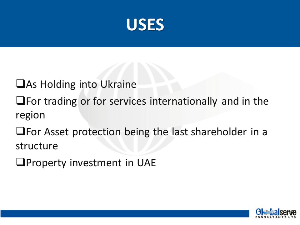  As Holding into Ukraine  For trading or for services internationally and in the region  For Asset protection being the last shareholder in a structure  Property investment in UAEUSES