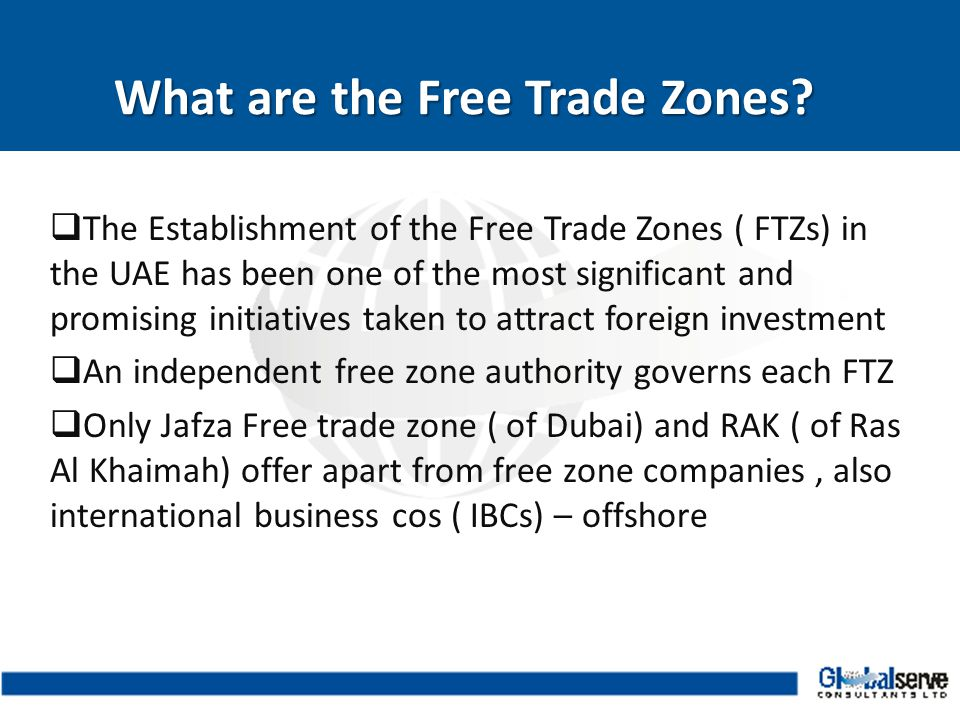  The Establishment of the Free Trade Zones ( FTZs) in the UAE has been one of the most significant and promising initiatives taken to attract foreign investment  An independent free zone authority governs each FTZ  Only Jafza Free trade zone ( of Dubai) and RAK ( of Ras Al Khaimah) offer apart from free zone companies, also international business cos ( IBCs) – offshore What are the Free Trade Zones