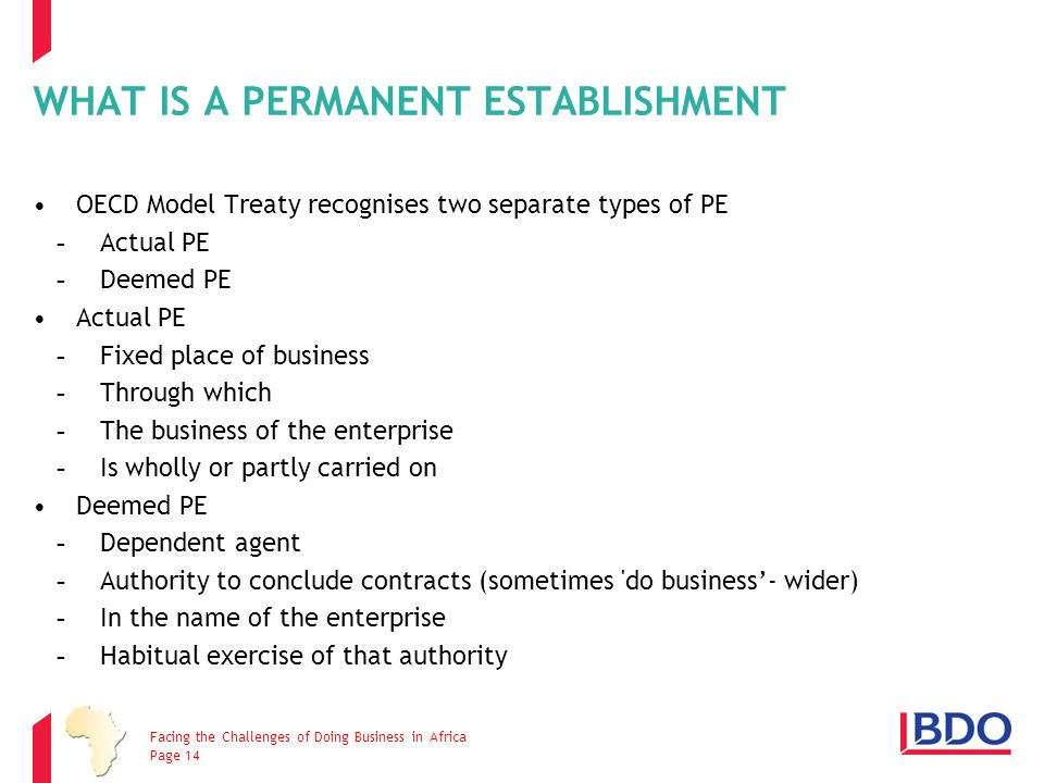 WHAT IS A PERMANENT ESTABLISHMENT OECD Model Treaty recognises two separate types of PE -Actual PE -Deemed PE Actual PE -Fixed place of business -Thro