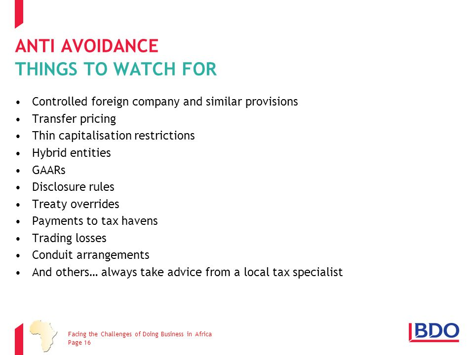 ANTI AVOIDANCE THINGS TO WATCH FOR Controlled foreign company and similar provisions Transfer pricing Thin capitalisation restrictions Hybrid entities