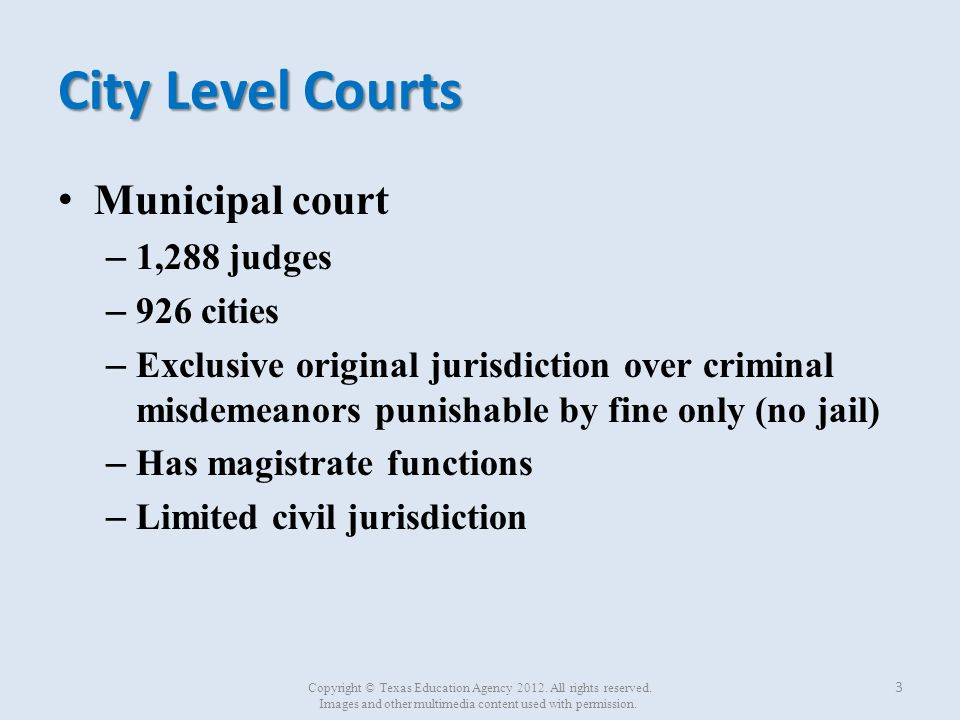 City Level Courts (continued) Justice of the Peace court – 817 judges – 817 courts – Handles civil actions of not more than $10,000 – Handles small claims – Handles misdemeanors punishable by fine only – Has magistrate functions – Conducts death inquiries when a prisoner dies in custody 4 Copyright © Texas Education Agency 2012.