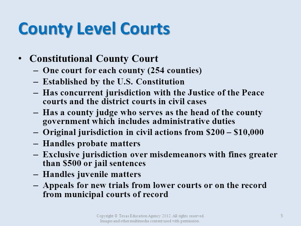 County Level Courts (continued) County court at law (statutory) – 238 courts – 88 counties – Created by legislature to alleviate the judicial role from the (Constitutional) County Courts – Jurisdiction includes all civil, criminal, original, and appellate actions prescribed by law for constitutional county courts – Jurisdiction over civil matters up to $200,000 6 Copyright © Texas Education Agency 2012.