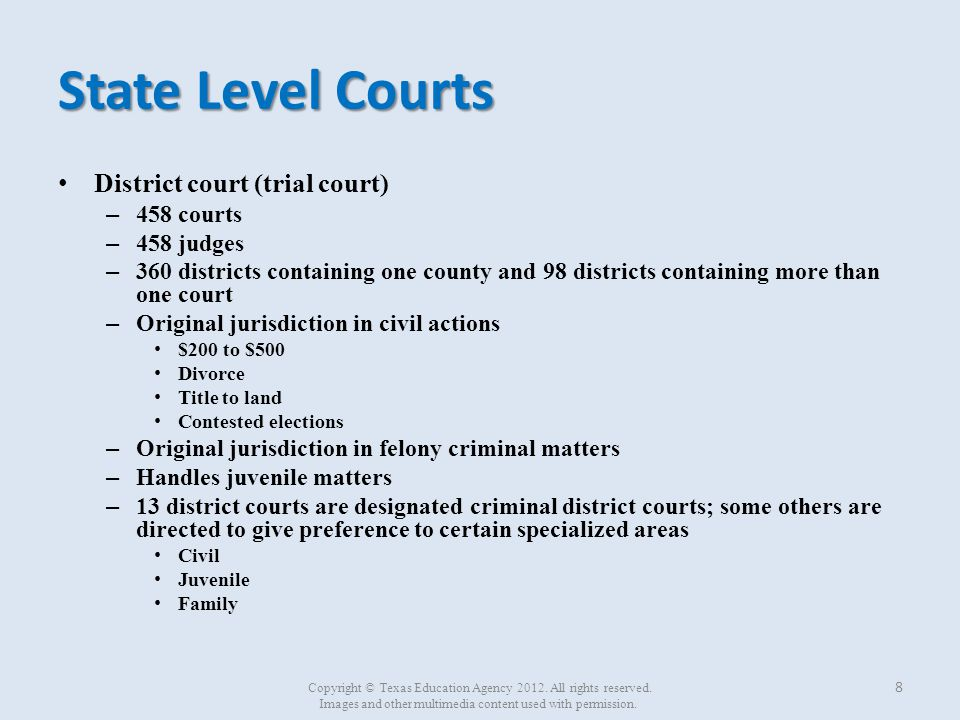State Level Courts (continued) Court of Appeals (intermediate appellate court) – 14 courts – 80 justices – Handles intermediate appeals from trial (district) courts in their respective Courts of Appeals districts 9 Copyright © Texas Education Agency 2012.