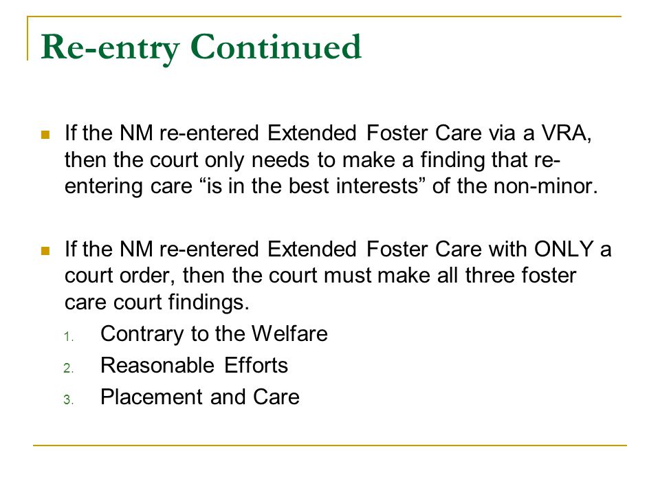 Re-entry Continued If the NM re-entered Extended Foster Care via a VRA, then the court only needs to make a finding that re- entering care is in the best interests of the non-minor.