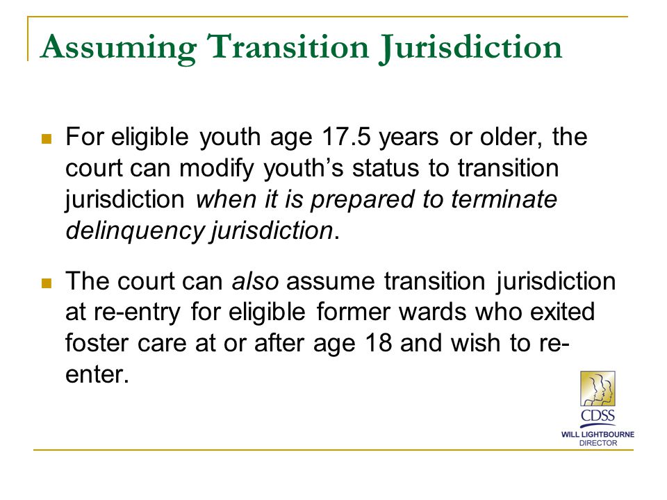 Assuming Transition Jurisdiction For eligible youth age 17.5 years or older, the court can modify youth's status to transition jurisdiction when it is prepared to terminate delinquency jurisdiction.
