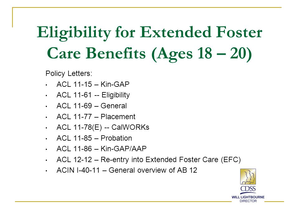 Eligibility for Extended Foster Care Benefits (Ages 18 – 20) Policy Letters: ACL 11-15 – Kin-GAP ACL 11-61 -- Eligibility ACL 11-69 – General ACL 11-77 – Placement ACL 11-78(E) -- CalWORKs ACL 11-85 – Probation ACL 11-86 – Kin-GAP/AAP ACL 12-12 – Re-entry into Extended Foster Care (EFC) ACIN I-40-11 – General overview of AB 12