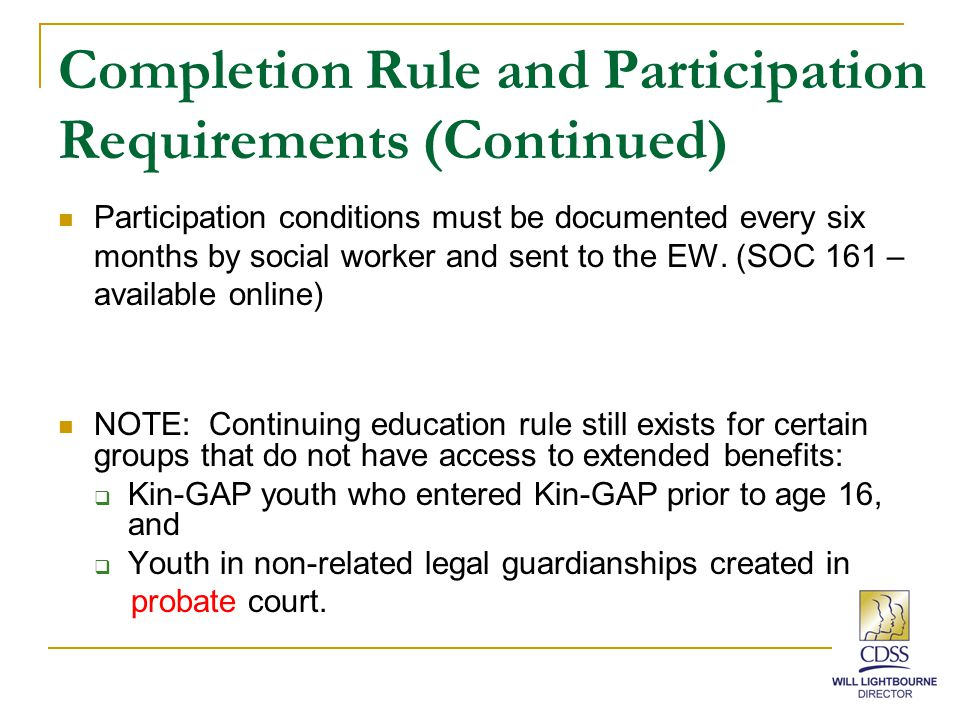 Three Ways for Wards to Become Eligible for Extended Benefits Youth under the jurisdiction of the Delinquency Court pursuant to WIC 602 (who are still on probation) with an order for foster care placement at age 18.