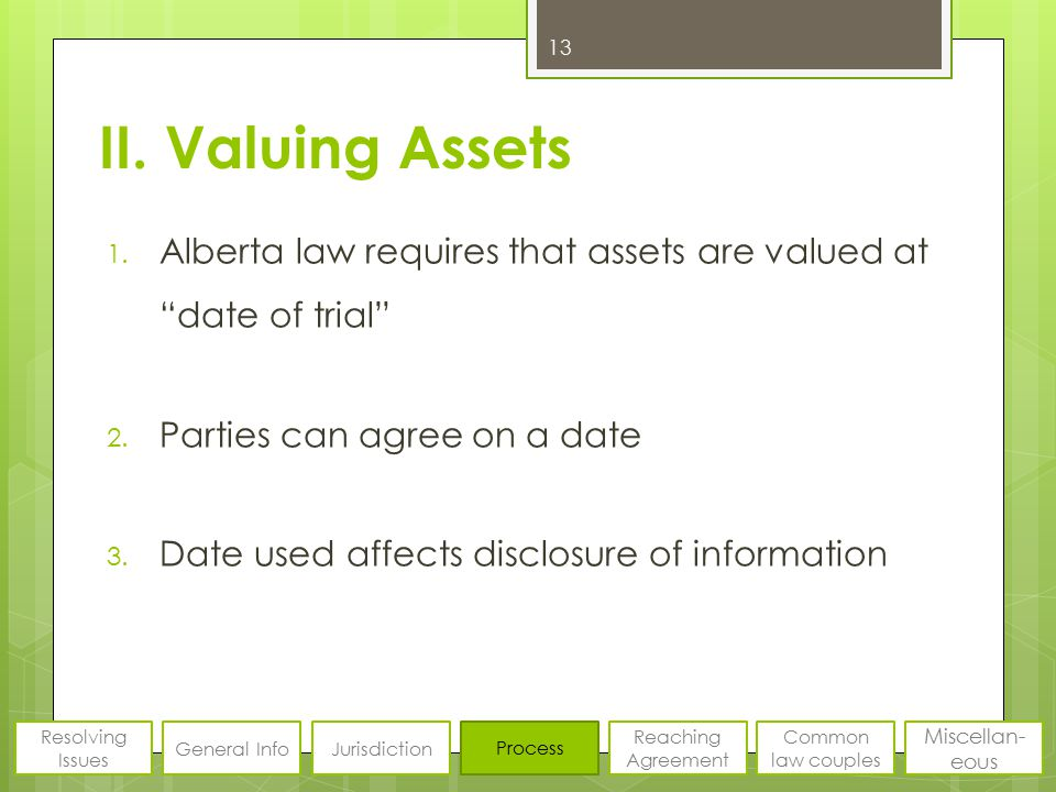 """II. Valuing Assets 1. Alberta law requires that assets are valued at """"date of trial"""" 2. Parties can agree on a date 3. Date used affects disclosure of"""