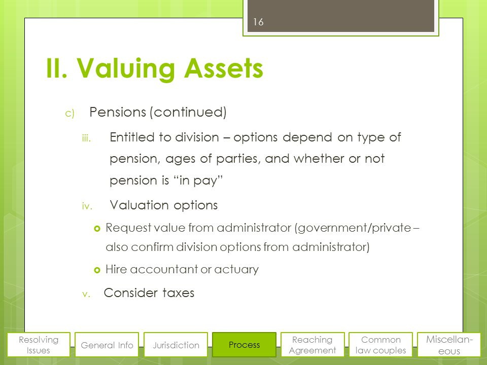 II. Valuing Assets c) Pensions (continued) iii. Entitled to division – options depend on type of pension, ages of parties, and whether or not pension