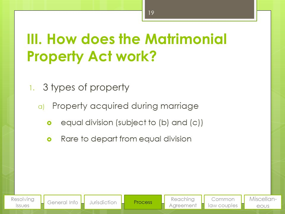 III. How does the Matrimonial Property Act work? 1. 3 types of property a) Property acquired during marriage  equal division (subject to (b) and (c))