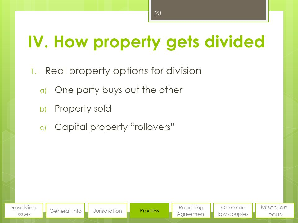 """IV. How property gets divided 1. Real property options for division a) One party buys out the other b) Property sold c) Capital property """"rollovers"""" 2"""