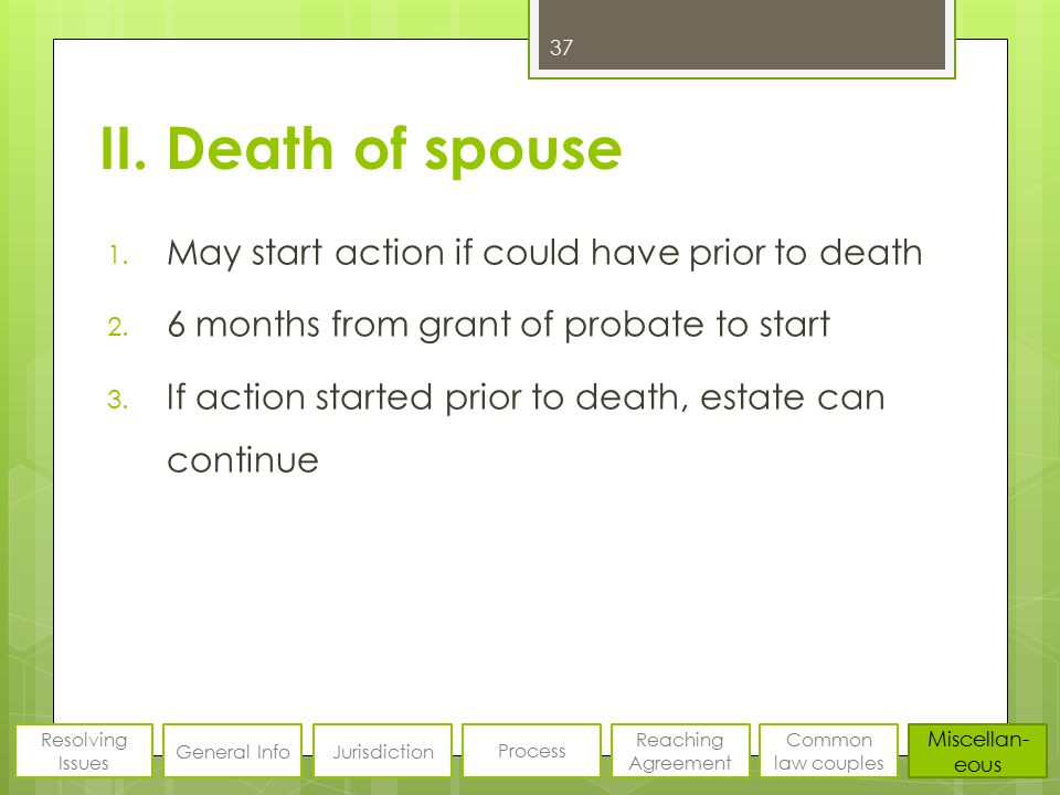 II. Death of spouse 1. May start action if could have prior to death 2. 6 months from grant of probate to start 3. If action started prior to death, e