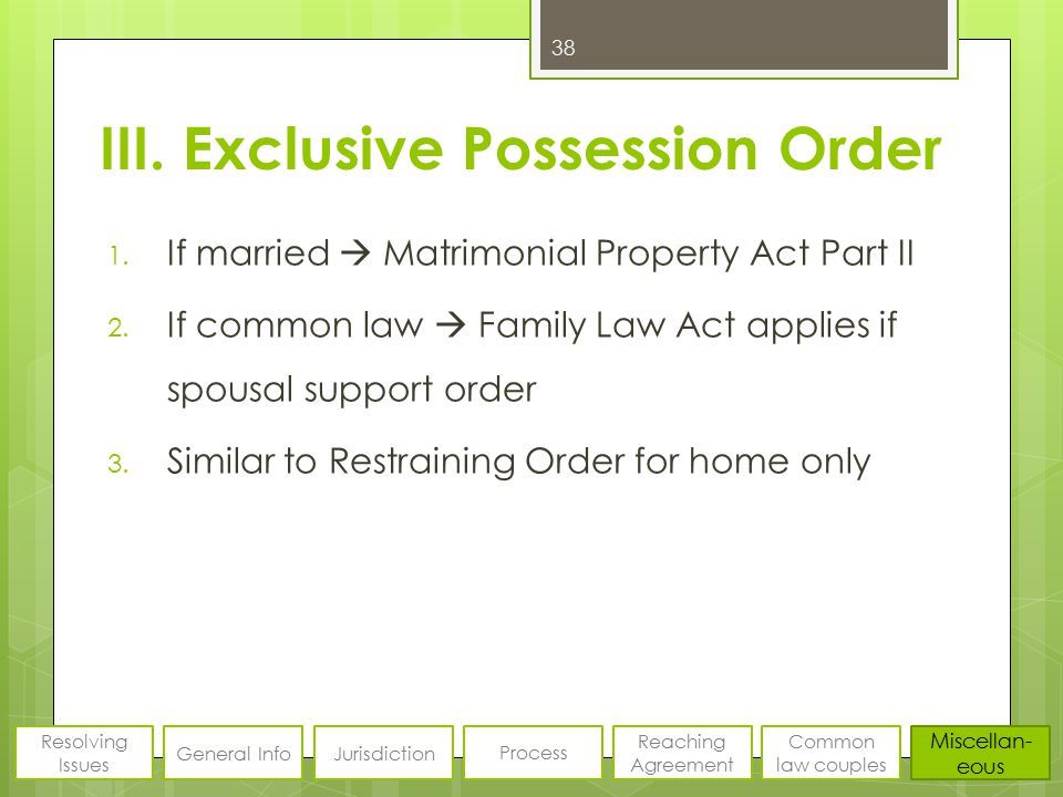III. Exclusive Possession Order 1. If married  Matrimonial Property Act Part II 2. If common law  Family Law Act applies if spousal support order 3.