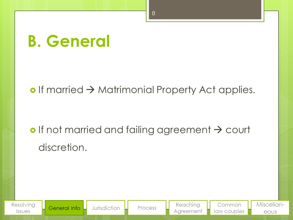B. General  If married  Matrimonial Property Act applies.  If not married and failing agreement  court discretion. 8 Resolving Issues General Info