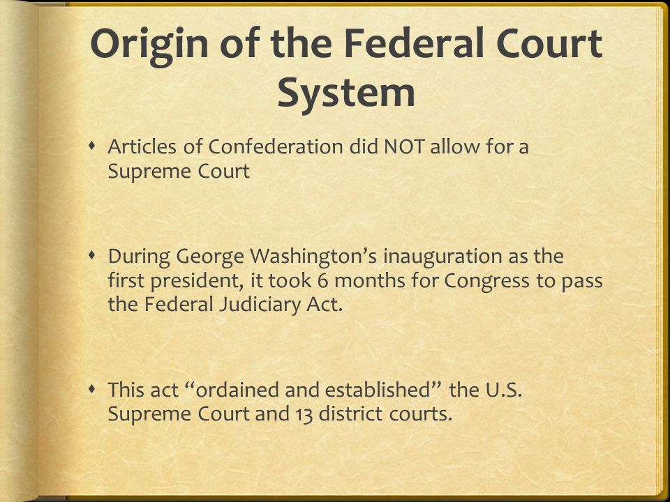 Origin of the Federal Court System  Articles of Confederation did NOT allow for a Supreme Court  During George Washington's inauguration as the first president, it took 6 months for Congress to pass the Federal Judiciary Act.