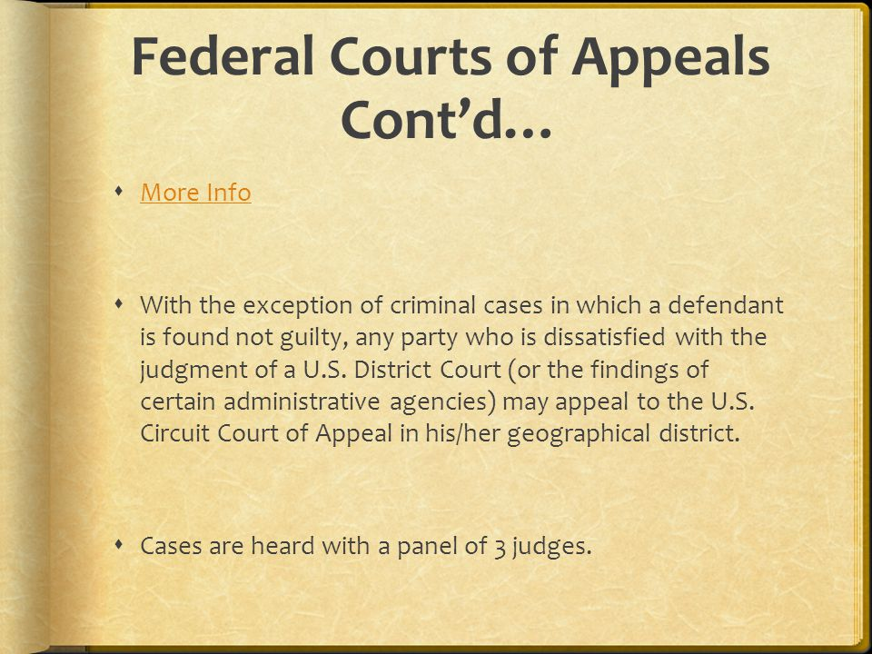 Federal Courts of Appeals Cont'd…  More Info More Info  With the exception of criminal cases in which a defendant is found not guilty, any party who is dissatisfied with the judgment of a U.S.