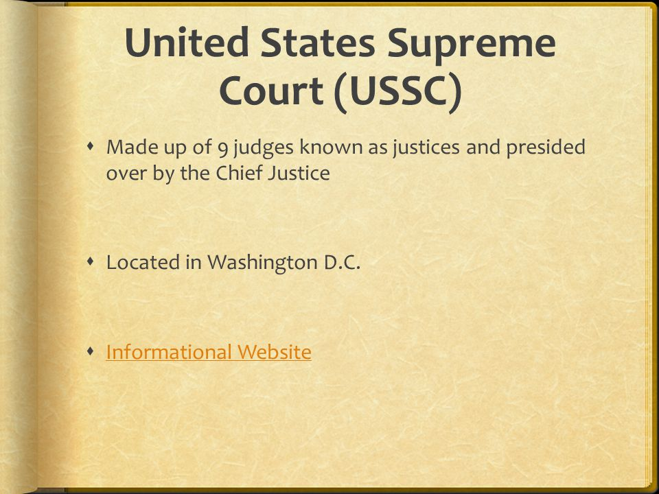  Made up of 9 judges known as justices and presided over by the Chief Justice  Located in Washington D.C.  Informational Website Informational Webs