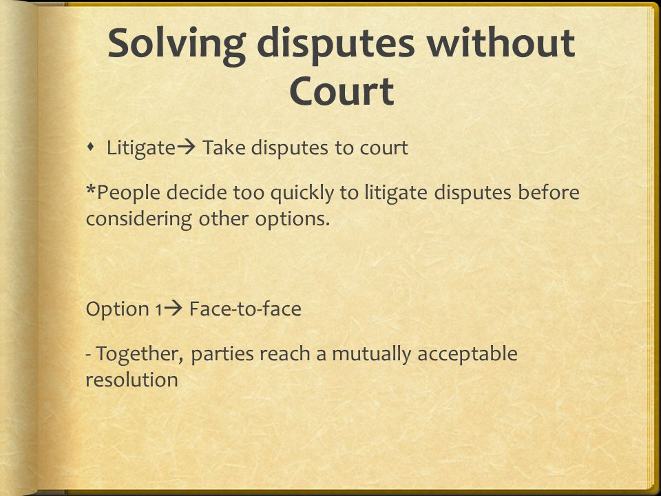 Solving disputes without Court  Litigate  Take disputes to court *People decide too quickly to litigate disputes before considering other options. O