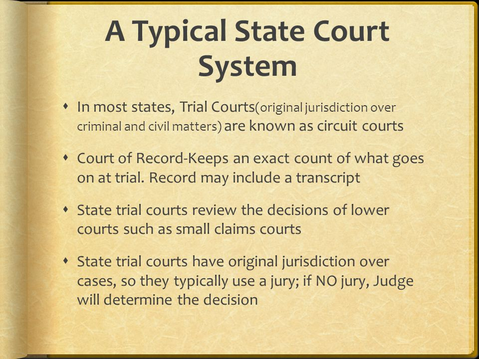 A Typical State Court System  In most states, Trial Courts (original jurisdiction over criminal and civil matters) are known as circuit courts  Court of Record-Keeps an exact count of what goes on at trial.