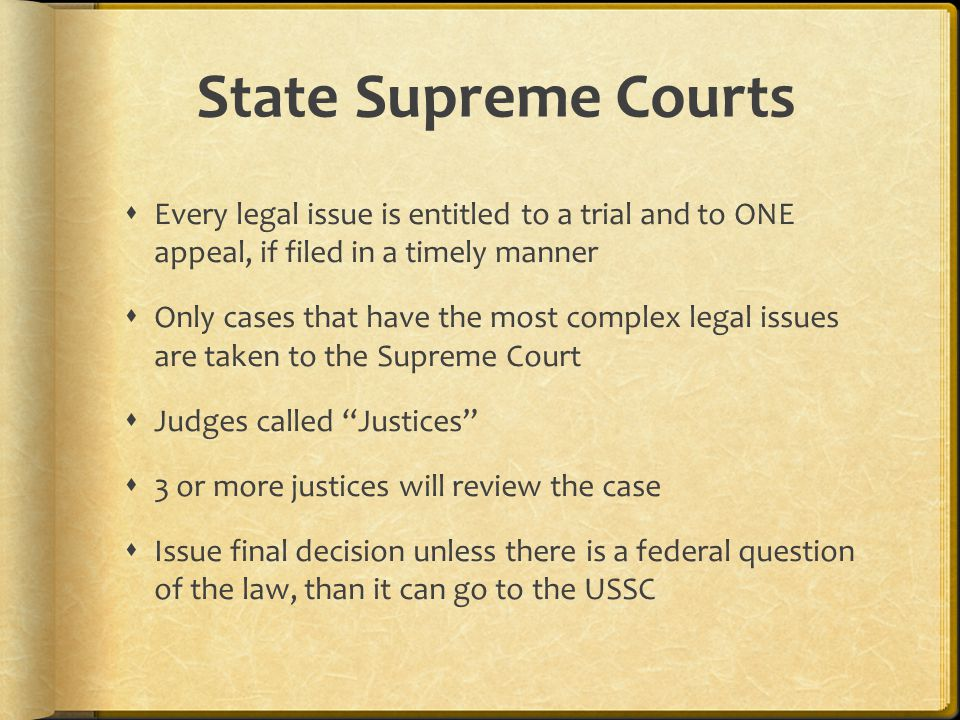State Supreme Courts  Every legal issue is entitled to a trial and to ONE appeal, if filed in a timely manner  Only cases that have the most complex