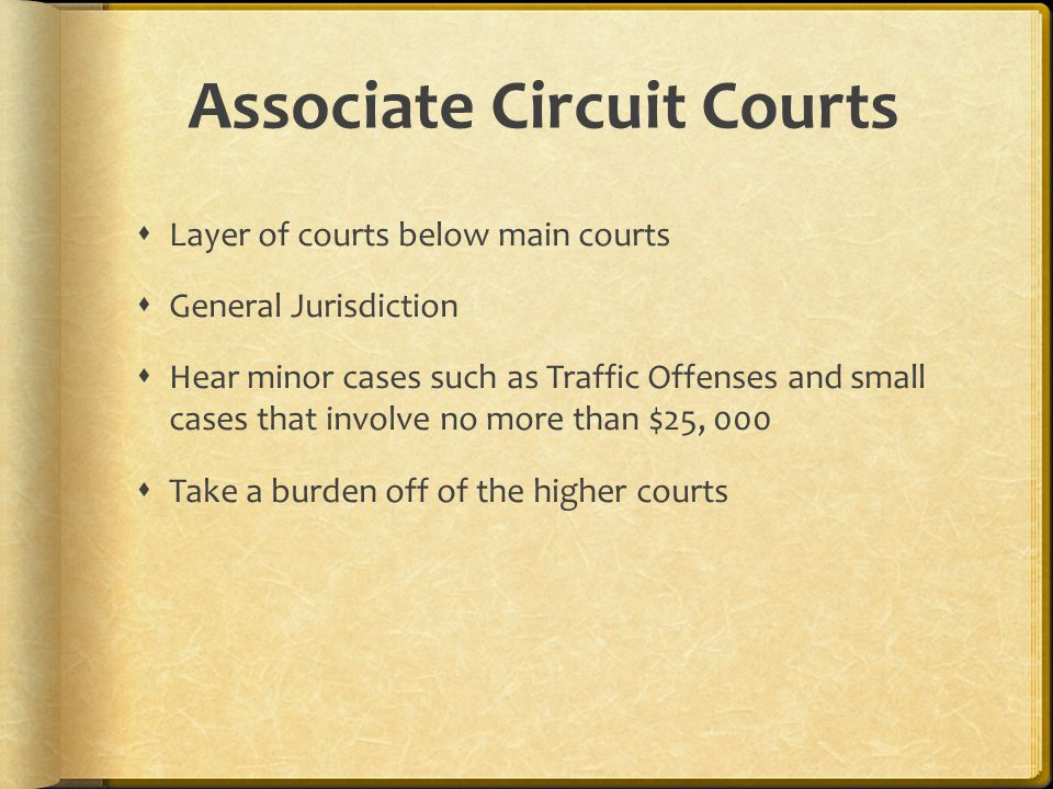 Associate Circuit Courts  Layer of courts below main courts  General Jurisdiction  Hear minor cases such as Traffic Offenses and small cases that i