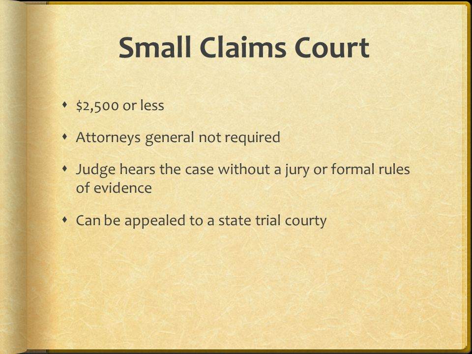Small Claims Court  $2,500 or less  Attorneys general not required  Judge hears the case without a jury or formal rules of evidence  Can be appealed to a state trial courty