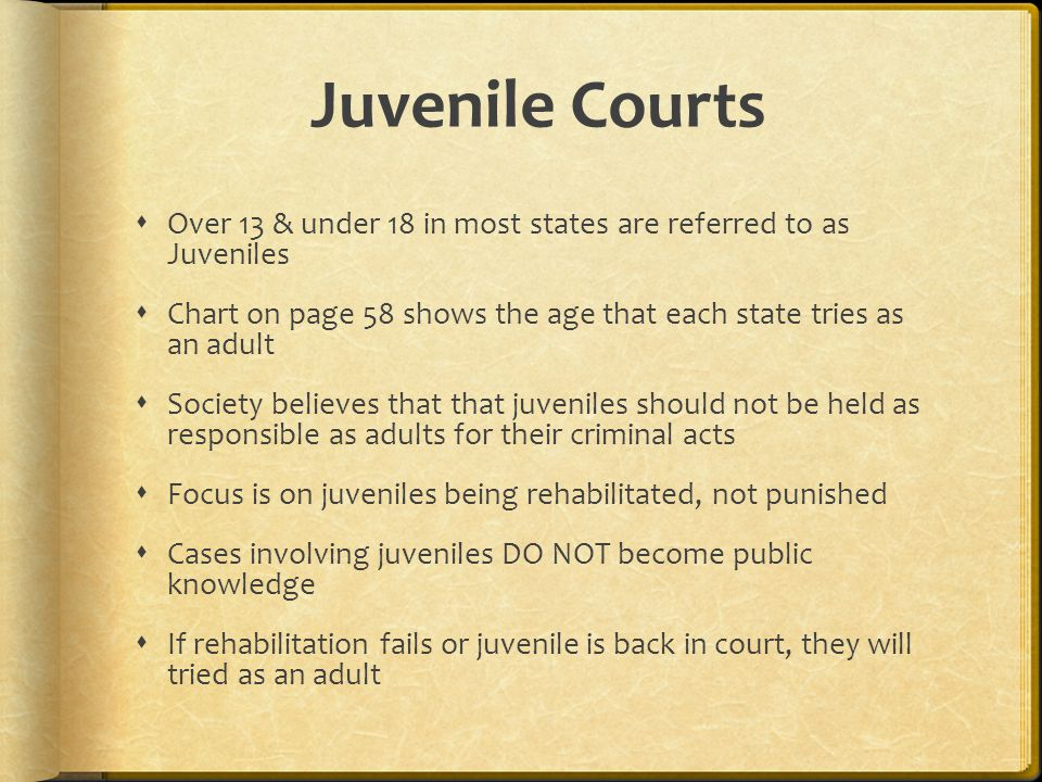 Juvenile Courts  Over 13 & under 18 in most states are referred to as Juveniles  Chart on page 58 shows the age that each state tries as an adult  Society believes that that juveniles should not be held as responsible as adults for their criminal acts  Focus is on juveniles being rehabilitated, not punished  Cases involving juveniles DO NOT become public knowledge  If rehabilitation fails or juvenile is back in court, they will tried as an adult