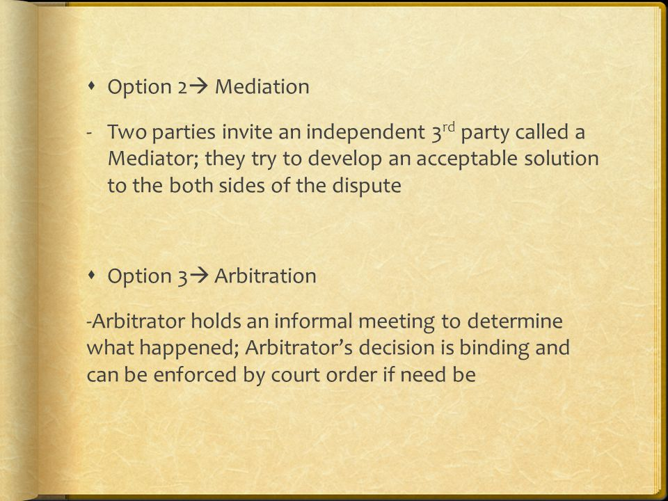  Option 2  Mediation -Two parties invite an independent 3 rd party called a Mediator; they try to develop an acceptable solution to the both sides of the dispute  Option 3  Arbitration -Arbitrator holds an informal meeting to determine what happened; Arbitrator's decision is binding and can be enforced by court order if need be