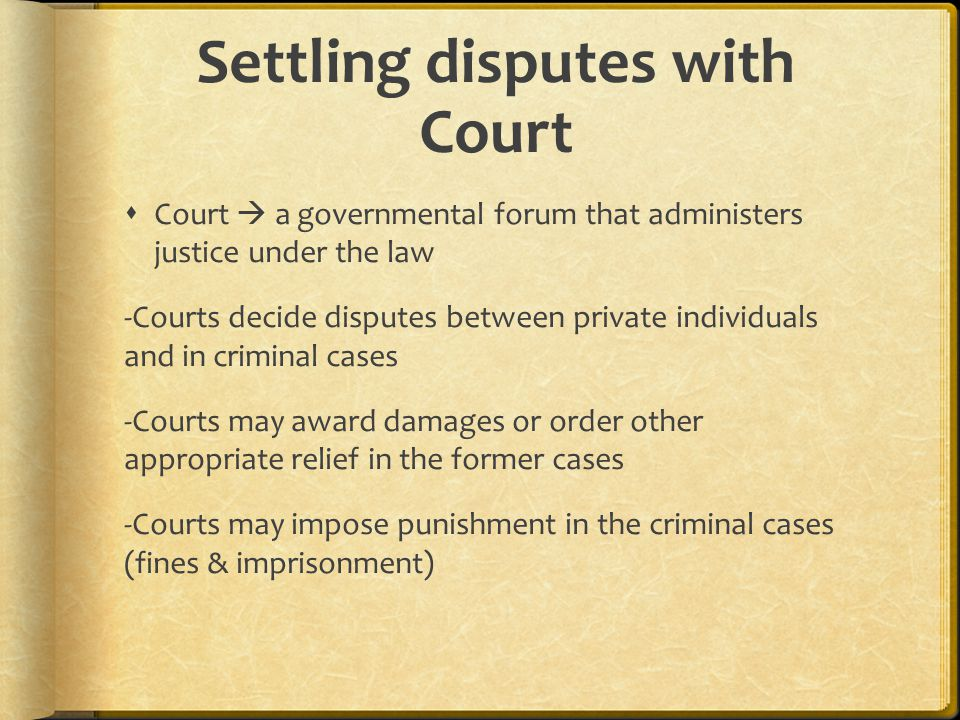 Settling disputes with Court  Court  a governmental forum that administers justice under the law -Courts decide disputes between private individuals and in criminal cases -Courts may award damages or order other appropriate relief in the former cases -Courts may impose punishment in the criminal cases (fines & imprisonment)