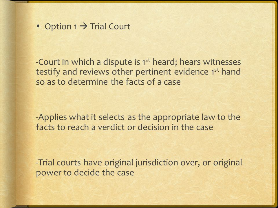  Option 1  Trial Court -Court in which a dispute is 1 st heard; hears witnesses testify and reviews other pertinent evidence 1 st hand so as to determine the facts of a case -Applies what it selects as the appropriate law to the facts to reach a verdict or decision in the case -Trial courts have original jurisdiction over, or original power to decide the case