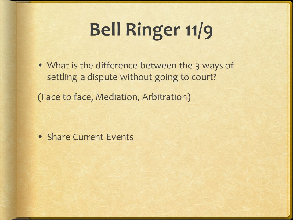Bell Ringer 11/9  What is the difference between the 3 ways of settling a dispute without going to court? (Face to face, Mediation, Arbitration)  Sh