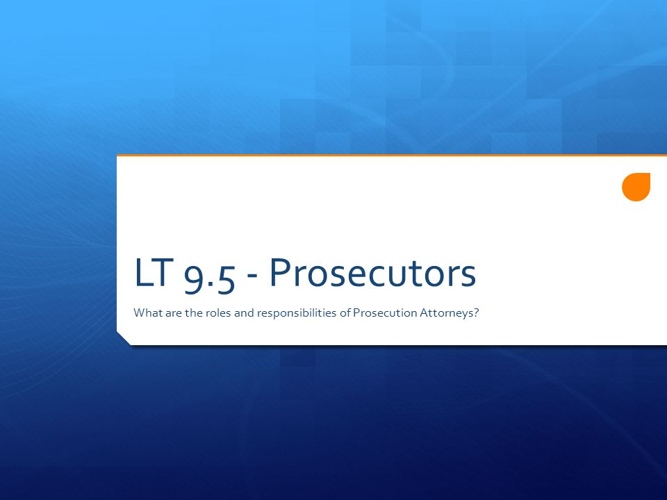 LT 9.5 - Prosecutors What are the roles and responsibilities of Prosecution Attorneys?