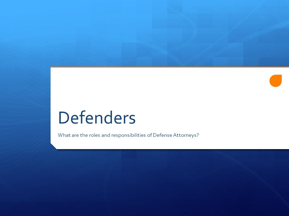 Defenders What are the roles and responsibilities of Defense Attorneys