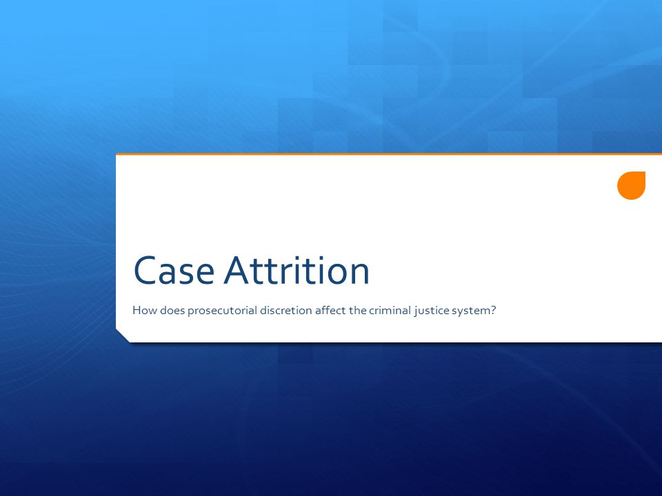 Case Attrition How does prosecutorial discretion affect the criminal justice system