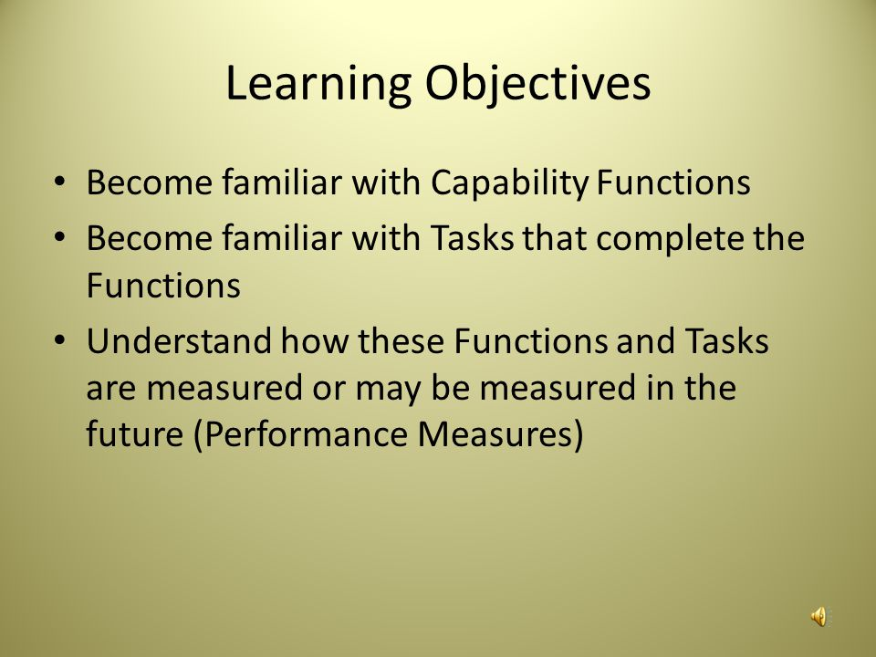 Learning Objectives Become familiar with Capability Functions Become familiar with Tasks that complete the Functions Understand how these Functions and Tasks are measured or may be measured in the future (Performance Measures)