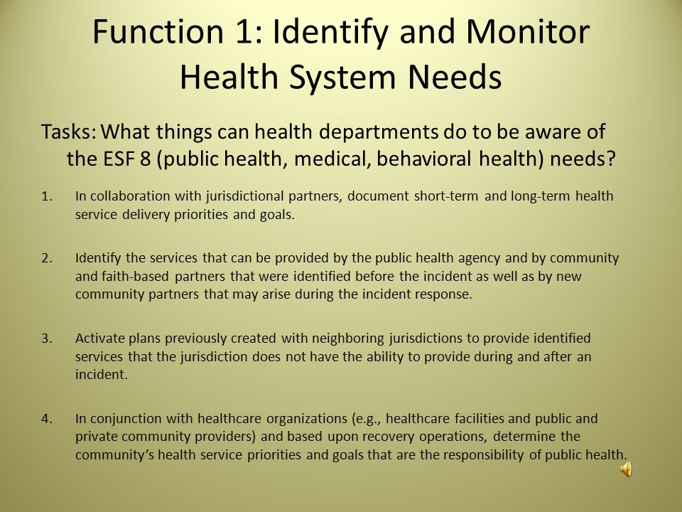 Function 1: Identify and Monitor Health System Needs Tasks: What things can health departments do to be aware of the ESF 8 (public health, medical, behavioral health) needs.
