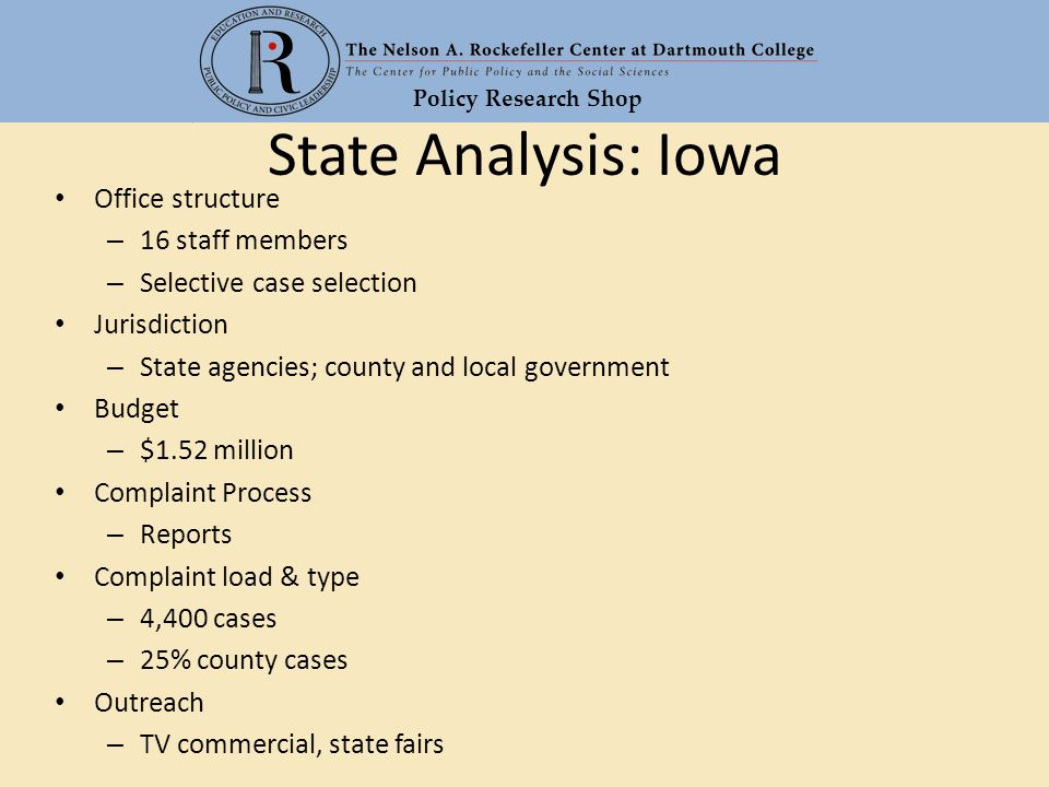 Policy Research Shop State Analysis: Iowa Office structure – 16 staff members – Selective case selection Jurisdiction – State agencies; county and local government Budget – $1.52 million Complaint Process – Reports Complaint load & type – 4,400 cases – 25% county cases Outreach – TV commercial, state fairs