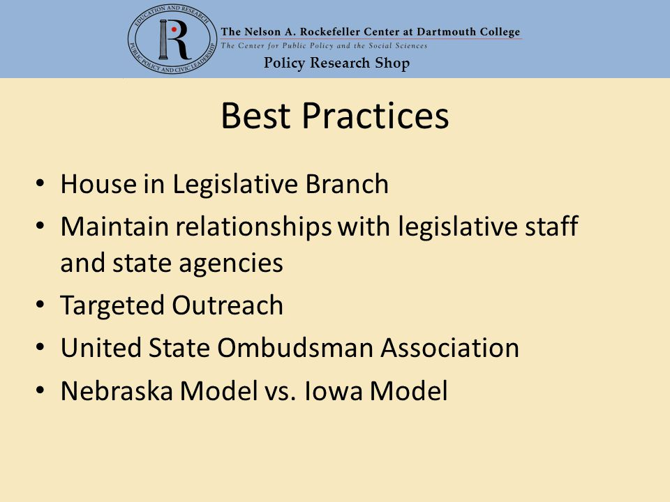 Policy Research Shop Best Practices House in Legislative Branch Maintain relationships with legislative staff and state agencies Targeted Outreach United State Ombudsman Association Nebraska Model vs.