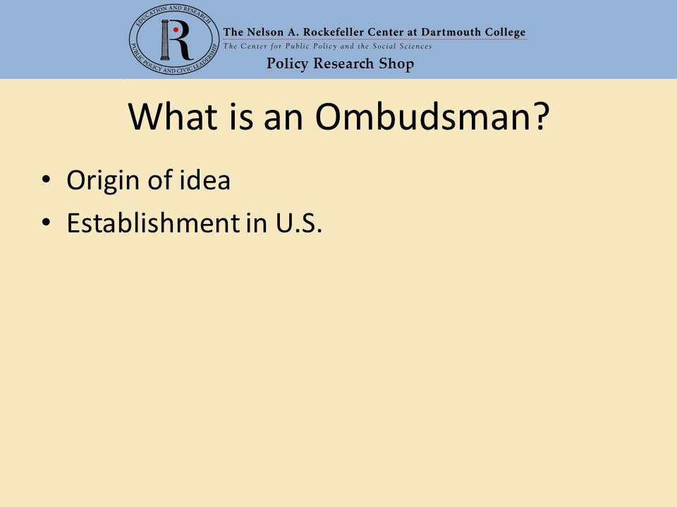 Policy Research Shop What is an Ombudsman? Origin of idea Establishment in U.S.