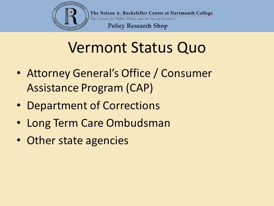 Policy Research Shop Vermont Status Quo Attorney General's Office / Consumer Assistance Program (CAP) Department of Corrections Long Term Care Ombudsman Other state agencies