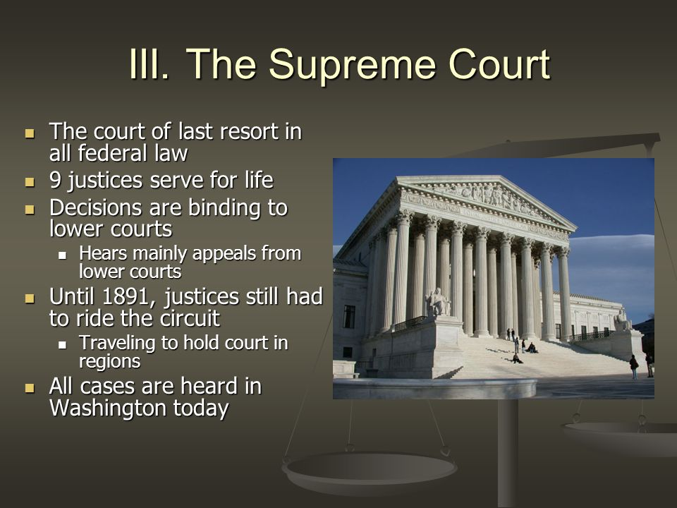 III. The Supreme Court The court of last resort in all federal law The court of last resort in all federal law 9 justices serve for life 9 justices se