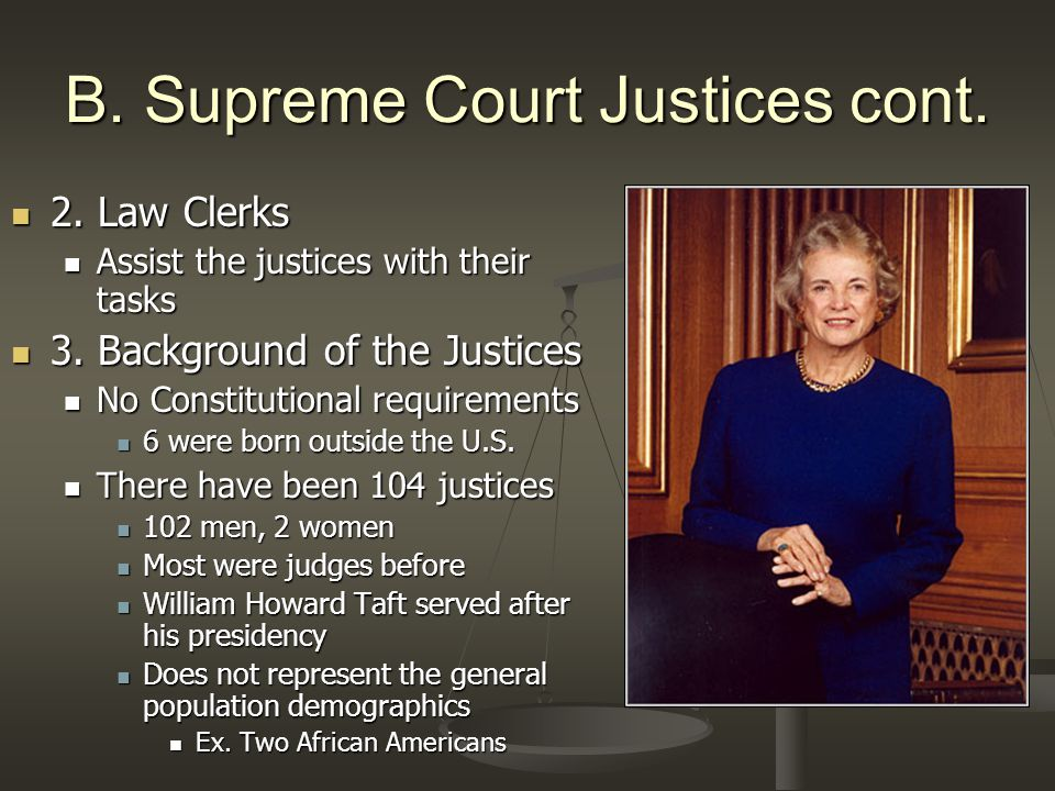 B. Supreme Court Justices cont. 2. Law Clerks 2. Law Clerks Assist the justices with their tasks Assist the justices with their tasks 3. Background of