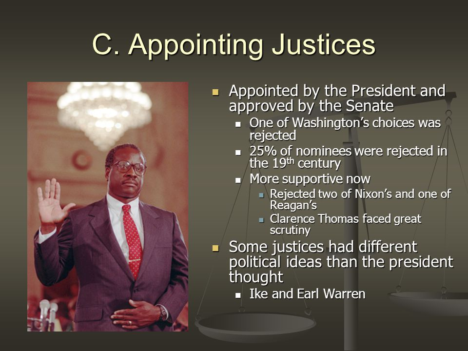 C. Appointing Justices Appointed by the President and approved by the Senate One of Washington's choices was rejected 25% of nominees were rejected in